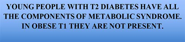 YOUNG PEOPLE WITH T2 DIABETES HAVE ALL THE COMPONENTS OF METABOLIC SYNDROME. IN OBESE T1 THEY ARE NOT PRESENT.